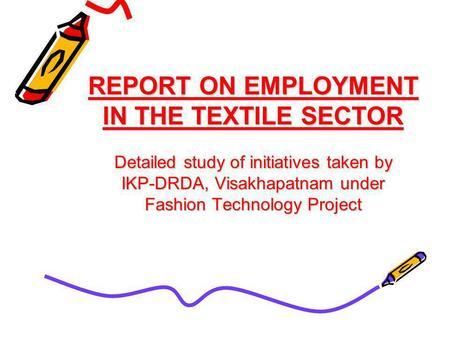 REPORT ON EMPLOYMENT IN THE TEXTILE SECTOR Detailed study of initiatives taken by IKP-DRDA, Visakhapatnam under Fashion Technology Project.