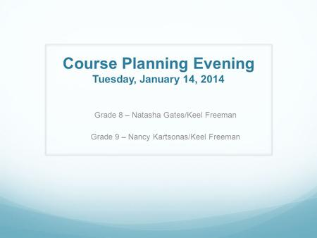 Course Planning Evening Tuesday, January 14, 2014 Grade 8 – Natasha Gates/Keel Freeman Grade 9 – Nancy Kartsonas/Keel Freeman.