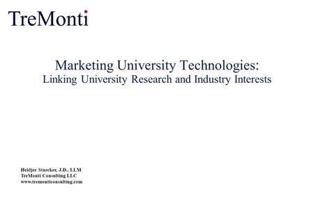 Marketing University Technologies : Linking University Research and Industry Interests Heidjer Staecker, J.D., LLM TreMonti Consulting LLC www.tremonticonsulting.com.