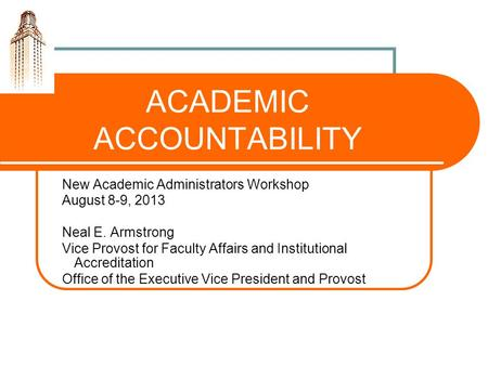ACADEMIC ACCOUNTABILITY New Academic Administrators Workshop August 8-9, 2013 Neal E. Armstrong Vice Provost for Faculty Affairs and Institutional Accreditation.