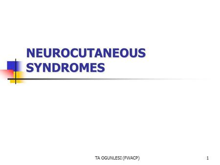 TA OGUNLESI (FWACP)1 NEUROCUTANEOUS SYNDROMES. TA OGUNLESI (FWACP)2 This is a heterogeneous group of disorders characterized by abnormalities of both.
