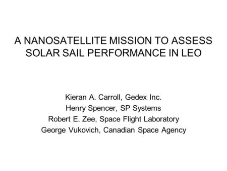 A NANOSATELLITE MISSION TO ASSESS SOLAR SAIL PERFORMANCE IN LEO Kieran A. Carroll, Gedex Inc. Henry Spencer, SP Systems Robert E. Zee, Space Flight Laboratory.