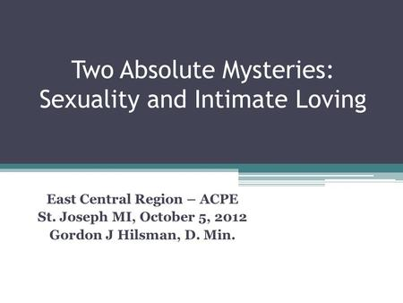 Two Absolute Mysteries: Sexuality and Intimate Loving East Central Region – ACPE St. Joseph MI, October 5, 2012 Gordon J Hilsman, D. Min.