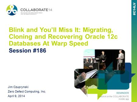 REMINDER Check in on the COLLABORATE mobile app Blink and Youll Miss It: Migrating, Cloning and Recovering Oracle 12c Databases At Warp Speed Session #186.