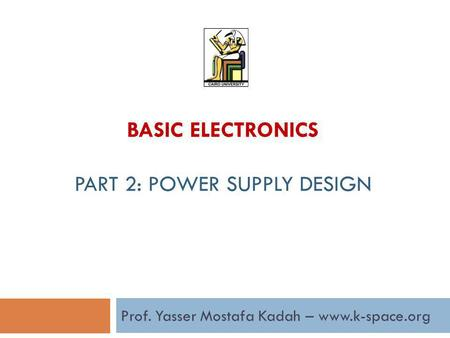 Prof. Yasser Mostafa Kadah – www.k-space.org BASIC ELECTRONICS PART 2: POWER SUPPLY DESIGN.