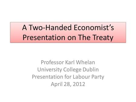 A Two-Handed Economists Presentation on The Treaty Professor Karl Whelan University College Dublin Presentation for Labour Party April 28, 2012.
