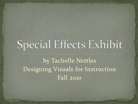 By Tachelle Nettles Designing Visuals for Instruction Fall 2010.