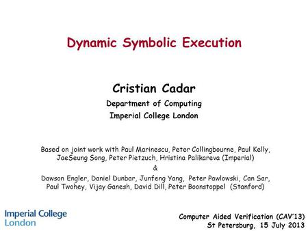 Dynamic Symbolic Execution Cristian Cadar Department of Computing Imperial College London Computer Aided Verification (CAV13) St Petersburg, 15 July 2013.