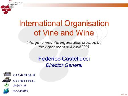 OIV 2012 Intergovernmental organisation created by the Agreement of 3 April 2001 International Organisation of Vine and Wine Federico Castellucci Director.