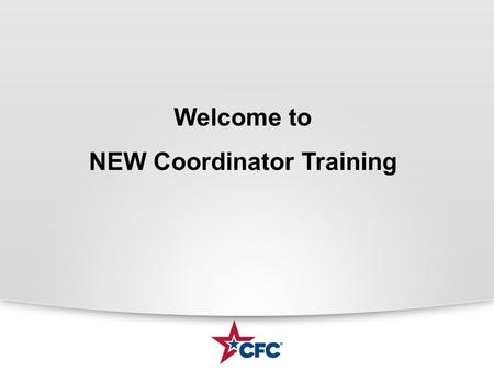 Welcome to NEW Coordinator Training. What is the CFC? CFC is the worlds largest and most successful annual workplace fundraising campaign. There are more.
