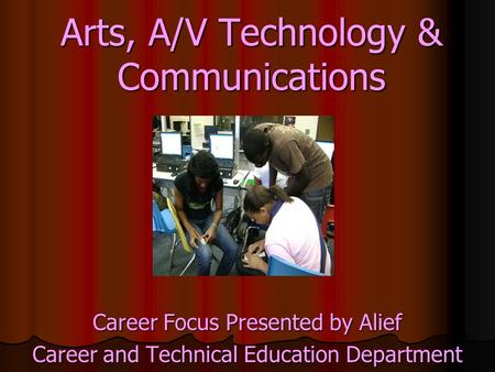 Arts, A/V Technology & Communications Career Focus Presented by Alief Career and Technical Education Department.