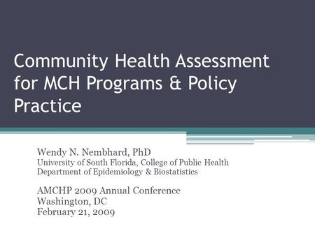 Community Health Assessment for MCH Programs & Policy Practice Wendy N. Nembhard, PhD University of South Florida, College of Public Health Department.