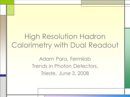 High Resolution Hadron Calorimetry with Dual Readout Adam Para, Fermilab Trends in Photon Detectors, Trieste, June 3, 2008.