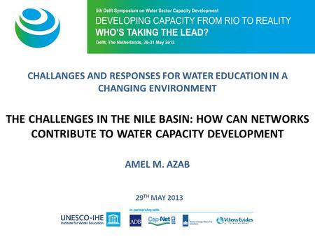 CHALLANGES AND RESPONSES FOR WATER EDUCATION IN A CHANGING ENVIRONMENT THE CHALLENGES IN THE NILE BASIN: HOW CAN NETWORKS CONTRIBUTE TO WATER CAPACITY.