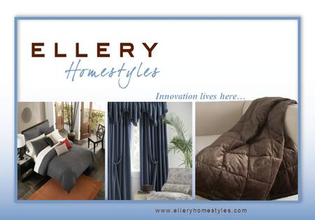 Innovation lives here… www.elleryhomestyles.com. Welcome to Ellery... A leading supplier of branded, licensed and private label home fashions Curtains,