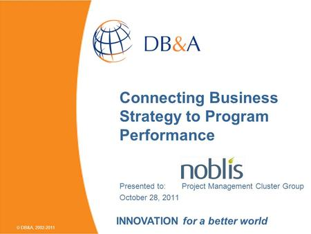 DB&A, 2002-2011 Connecting Business Strategy to Program Performance Presented to:Project Management Cluster Group October 28, 2011 INNOVATION for a better.