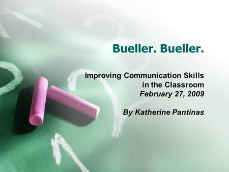 Bueller. Improving Communication Skills in the Classroom February 27, 2009 By Katherine Pantinas.