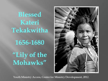 Blessed Kateri Tekakwitha 1656-1680 Lily of the Mohawks Youth Ministry Access, Center for Ministry Development, 2012.