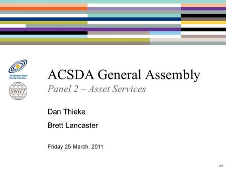 ACSDA General Assembly Panel 2 – Asset Services Dan Thieke Brett Lancaster Friday 25 March, 2011 v03.