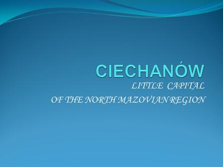 LITTLE CAPITAL OF THE NORTH MAZOVIAN REGION. Ciechanów is situated in central Poland, not far from the capital, Warsaw.