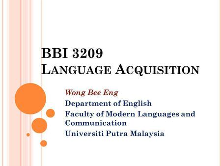 BBI 3209 L ANGUAGE A CQUISITION Wong Bee Eng Department of English Faculty of Modern Languages and Communication Universiti Putra Malaysia.