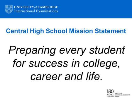 Central High School Mission Statement Preparing every student for success in college, career and life.