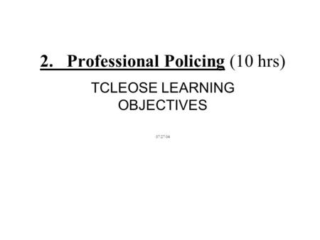 2. Professional Policing (10 hrs) TCLEOSE LEARNING OBJECTIVES 07/27/04.