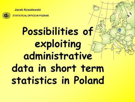 Possibilities of exploiting administrative data in short term statistics in Poland Jacek Kowalewski STATISTICAL OFFICE IN POZNAŃ.