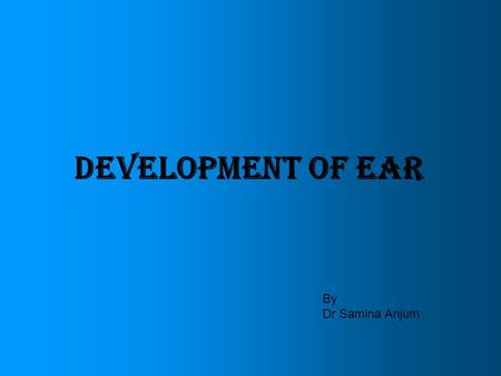 DEVELOPMENT OF EAR By Dr Samina Anjum.