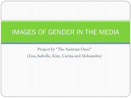 Project by The Austrian Ones (Lisa, Isabella, Kim, Carina and Aleksandra) IMAGES OF GENDER IN THE MEDIA.