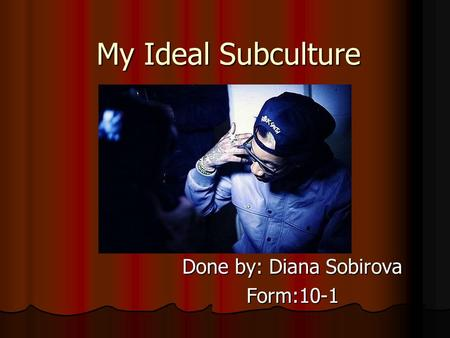 My Ideal Subculture Done by: Diana Sobirova Form:10-1.
