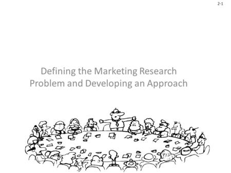 2-1 Defining the Marketing Research Problem and Developing an Approach.