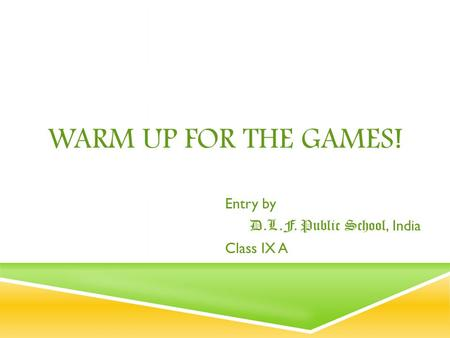 WARM UP FOR THE GAMES! Entry by D.L.F. Public School, India Class IX A.