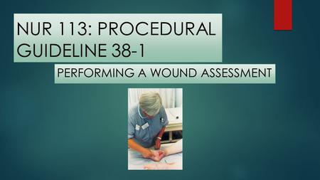 NUR 113: PROCEDURAL GUIDELINE 38-1 PERFORMING A WOUND ASSESSMENT.