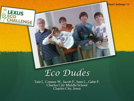 Eco Dudes Tate J., Connor W., Jacob P., Sam L., Gabe F. Charles City Middle School Charles City, Iowa Final Challenge #3.