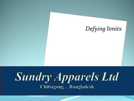 Defying limits. Contacts Corporate Office : Sundry Group Of Companies 2 nd Floor – 522 Sheik Mujib Road Agrabad Corporate Office : Sundry Group Of Companies.