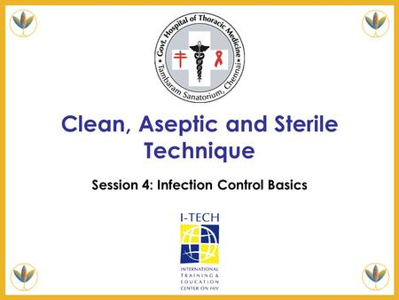 Clean, Aseptic and Sterile Technique Session 4: Infection Control Basics.