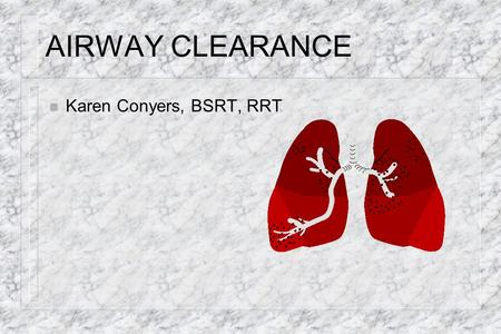 AIRWAY CLEARANCE Karen Conyers, BSRT, RRT.