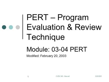 3/20/2003CVEN 349 - Maxwell 1 PERT – Program Evaluation & Review Technique Module: 03-04 PERT Modified: February 20, 2003.