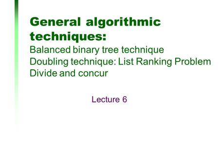 General algorithmic techniques: Balanced binary tree technique Doubling technique: List Ranking Problem Divide and concur Lecture 6.