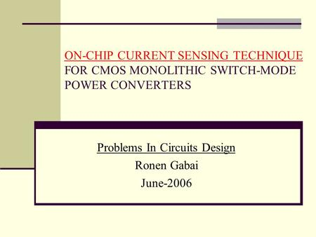 ON-CHIP CURRENT SENSING TECHNIQUE FOR CMOS MONOLITHIC SWITCH-MODE POWER CONVERTERS Problems In Circuits Design Ronen Gabai June-2006.