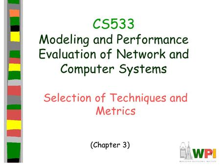 1 CS533 Modeling and Performance Evaluation of Network and Computer Systems Selection of Techniques and Metrics (Chapter 3)
