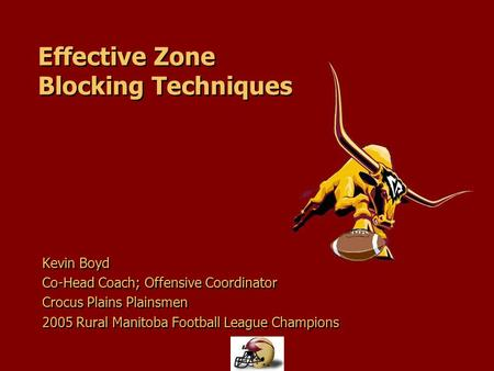 Effective Zone Blocking Techniques Kevin Boyd Co-Head Coach; Offensive Coordinator Crocus Plains Plainsmen 2005 Rural Manitoba Football League Champions.