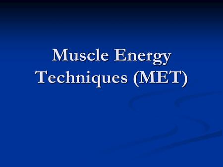 Muscle Energy Techniques (MET). Basic Concepts Using the intrinsic power of muscles to achieve a variety of effects, involving isometric and isotonic.
