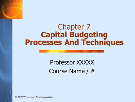 Chapter 7 Capital Budgeting Processes And Techniques Professor XXXXX Course Name / # © 2007 Thomson South-Western.