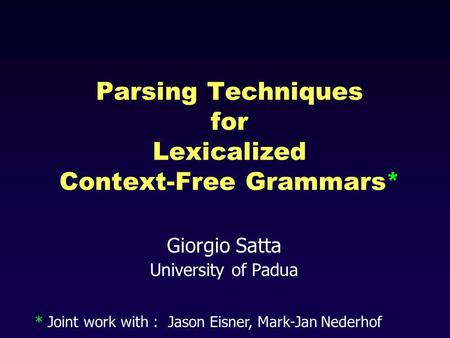 Giorgio Satta University of Padua Parsing Techniques for Lexicalized Context-Free Grammars* * Joint work with : Jason Eisner, Mark-Jan Nederhof.