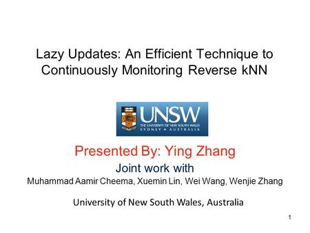 Lazy Updates: An Efficient Technique to Continuously Monitoring Reverse kNN Presented By: Ying Zhang Joint work with Muhammad Aamir Cheema, Xuemin Lin,