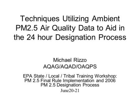 Techniques Utilizing Ambient PM2.5 Air Quality Data to Aid in the 24 hour Designation Process Michael Rizzo AQAG/AQAD/OAQPS EPA State / Local / Tribal.
