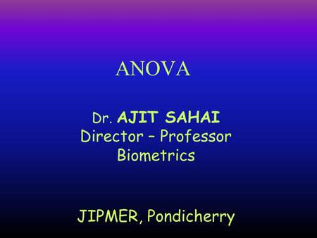Dr. AJIT SAHAI Director – Professor Biometrics JIPMER, Pondicherry