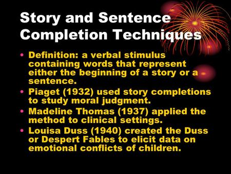 Story and Sentence Completion Techniques Definition: a verbal stimulus containing words that represent either the beginning of a story or a sentence. Piaget.